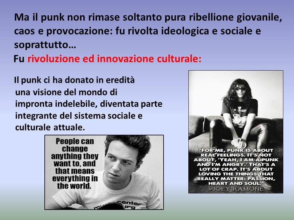 Ma il punk non rimase soltanto pura ribellione giovanile, caos e provocazione: fu rivolta ideologica e sociale e soprattutto… Fu rivoluzione ed innovazione culturale: Il punk ci ha donato in eredità una visione del mondo di impronta indelebile, diventata parte integrante del sistema sociale e culturale attuale.