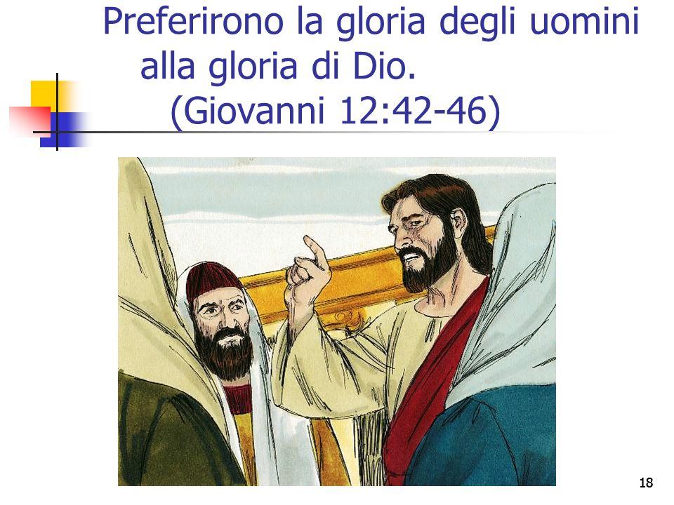18 Preferirono la gloria degli uomini alla gloria di Dio. (Giovanni 12:42-46)