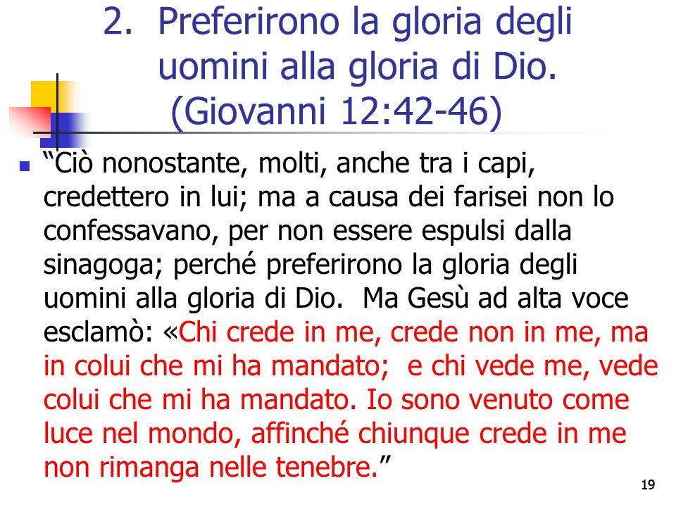19 Ciò nonostante, molti, anche tra i capi, credettero in lui; ma a causa dei farisei non lo confessavano, per non essere espulsi dalla sinagoga; perché preferirono la gloria degli uomini alla gloria di Dio.