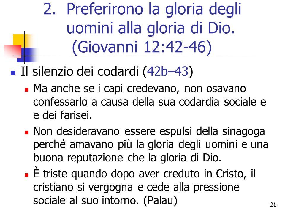 21 Il silenzio dei codardi (42b–43) Ma anche se i capi credevano, non osavano confessarlo a causa della sua codardia sociale e e dei farisei. Non desi