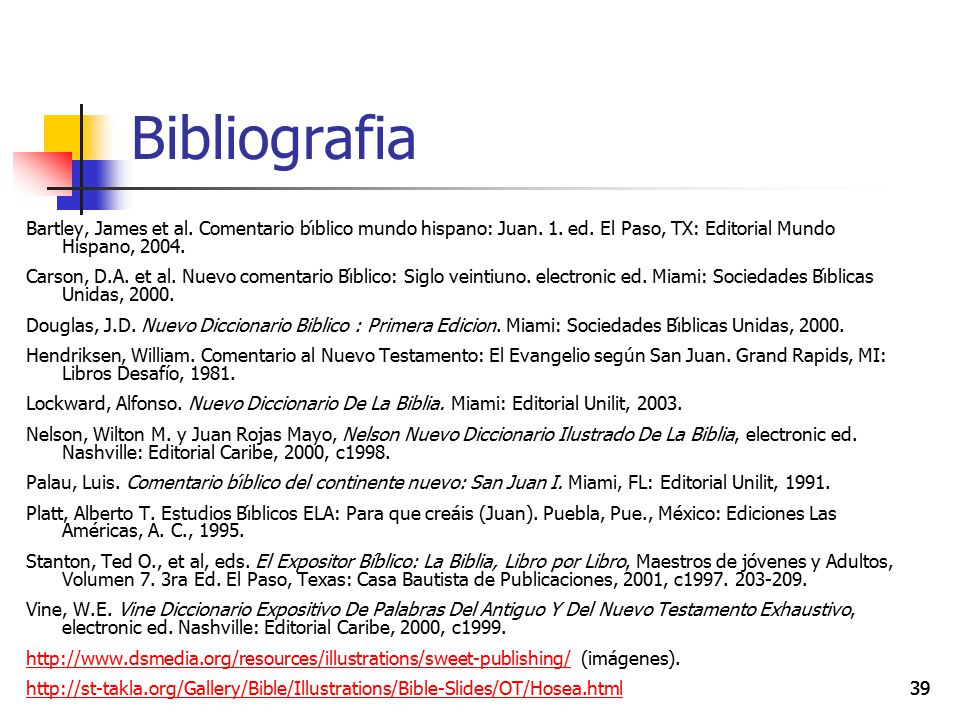 39 Bibliografia Bartley, James et al. Comentario bı́blico mundo hispano: Juan. 1. ed. El Paso, TX: Editorial Mundo Hispano, 2004. Carson, D.A. et al.
