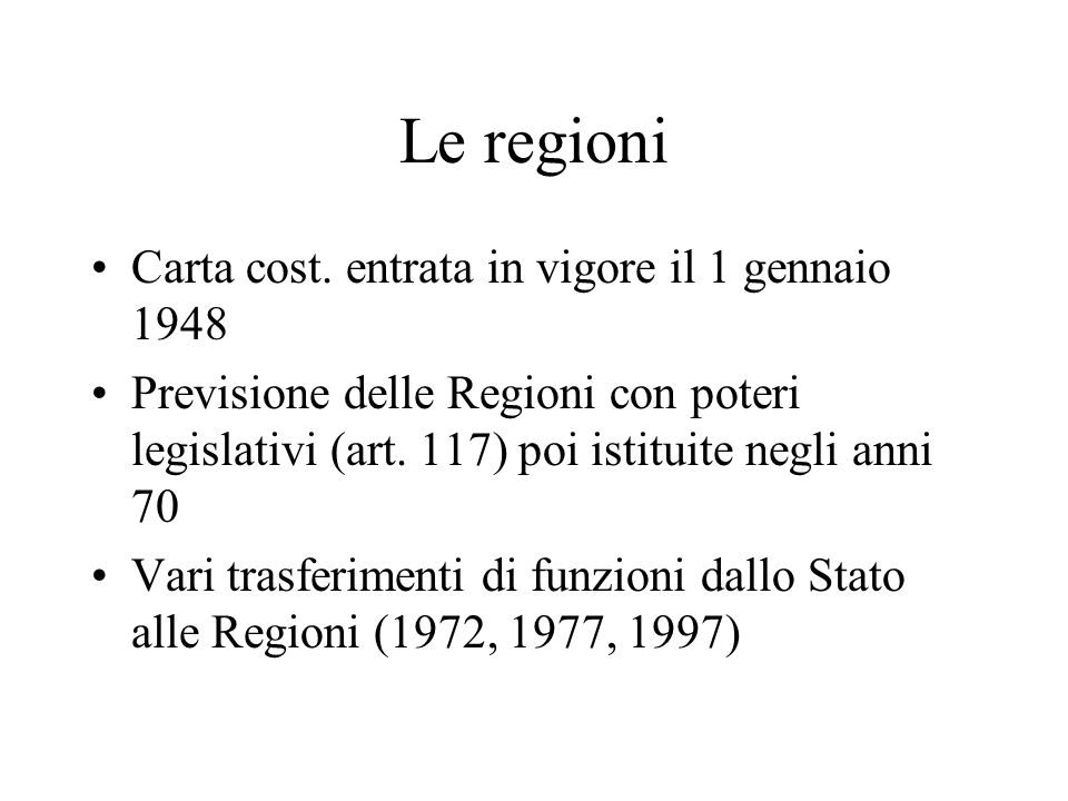Le regioni Carta cost. entrata in vigore il 1 gennaio 1948 Previsione delle Regioni con poteri legislativi (art. 117) poi istituite negli anni 70 Vari