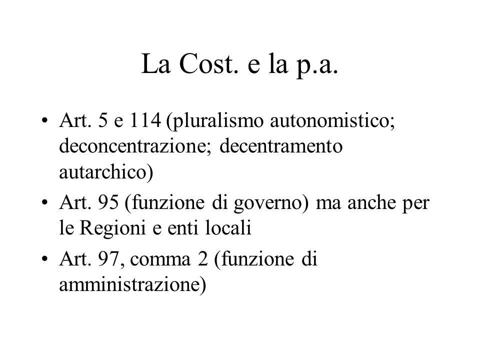 La Cost. e la p.a. Art. 5 e 114 (pluralismo autonomistico; deconcentrazione; decentramento autarchico) Art. 95 (funzione di governo) ma anche per le R