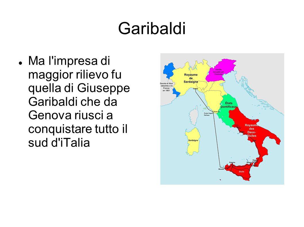 Garibaldi Ma l'impresa di maggior rilievo fu quella di Giuseppe Garibaldi che da Genova riusci a conquistare tutto il sud d'iTalia