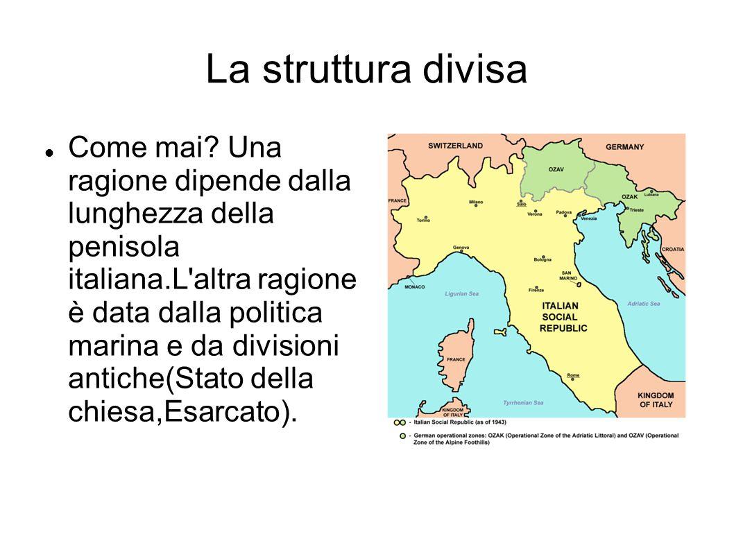 La struttura divisa Come mai? Una ragione dipende dalla lunghezza della penisola italiana.L'altra ragione è data dalla politica marina e da divisioni