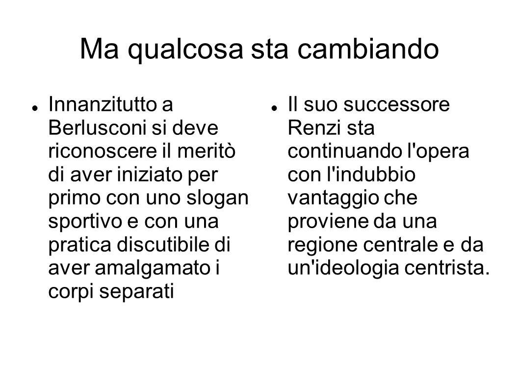 Ma qualcosa sta cambiando Innanzitutto a Berlusconi si deve riconoscere il meritò di aver iniziato per primo con uno slogan sportivo e con una pratica discutibile di aver amalgamato i corpi separati Il suo successore Renzi sta continuando l opera con l indubbio vantaggio che proviene da una regione centrale e da un ideologia centrista.