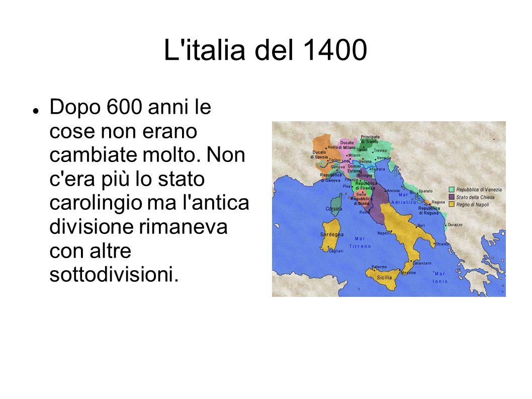 L'italia del 1400 Dopo 600 anni le cose non erano cambiate molto. Non c'era più lo stato carolingio ma l'antica divisione rimaneva con altre sottodivi