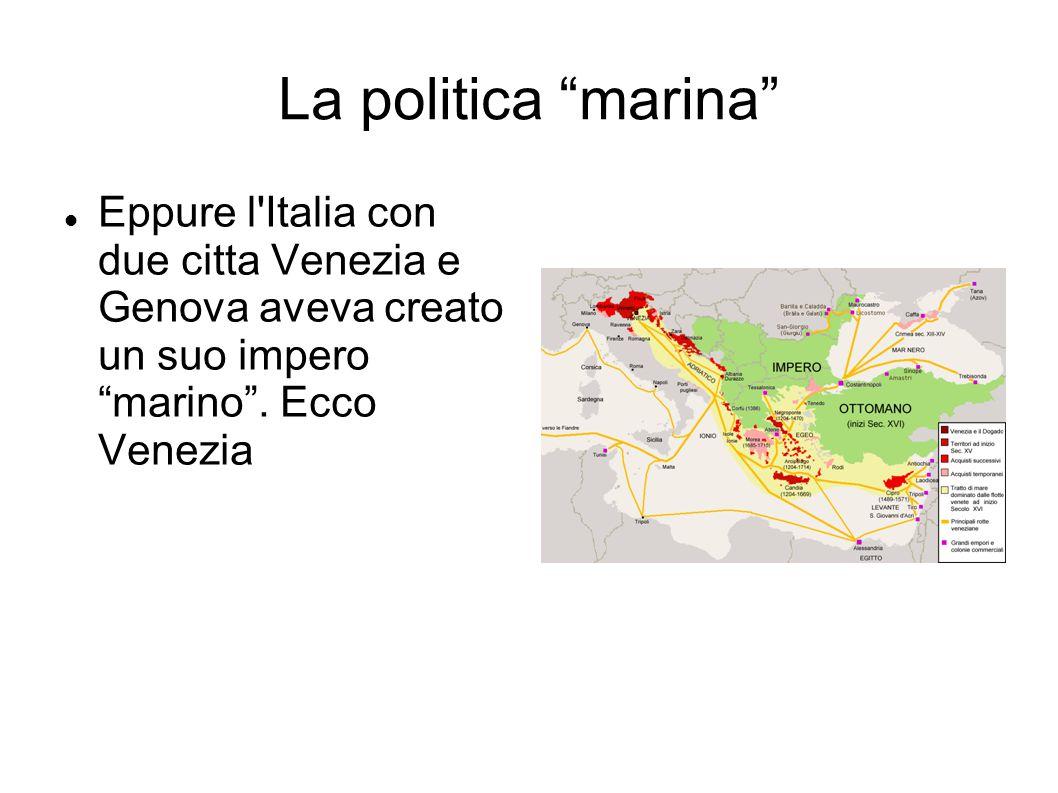 La politica marina Eppure l Italia con due citta Venezia e Genova aveva creato un suo impero marino .