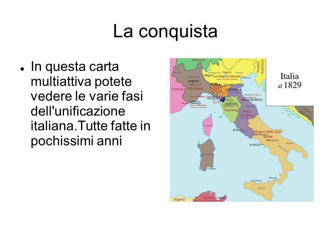 La conquista In questa carta multiattiva potete vedere le varie fasi dell'unificazione italiana.Tutte fatte in pochissimi anni