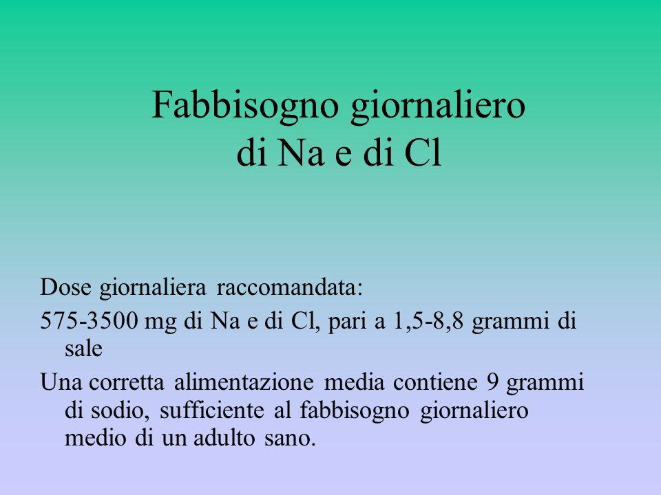 Fabbisogno giornaliero di Na e di Cl Dose giornaliera raccomandata: 575-3500 mg di Na e di Cl, pari a 1,5-8,8 grammi di sale Una corretta alimentazione media contiene 9 grammi di sodio, sufficiente al fabbisogno giornaliero medio di un adulto sano.