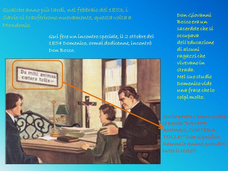 Qualche anno più tardi, nel febbraio del 1853, i Savio si trasferirono nuovamente, questa volta a Mondonio. Qui fece un incontro speciale, il 2 ottobr