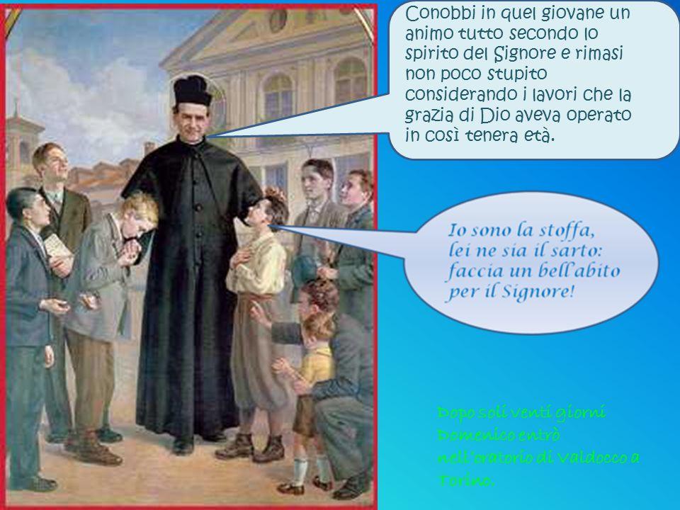 Dopo soli venti giorni Domenico entrò nell'oratorio di Valdocco a Torino. Conobbi in quel giovane un animo tutto secondo lo spirito del Signore e rima