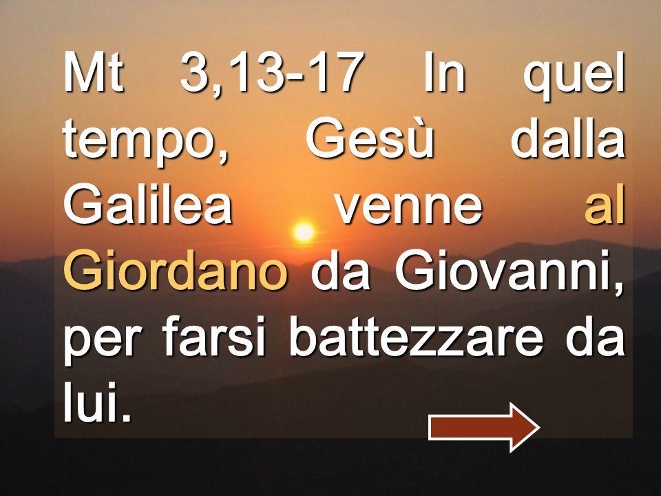 Mt 3,13-17 In quel tempo, Gesù dalla Galilea venne al Giordano da Giovanni, per farsi battezzare da lui.
