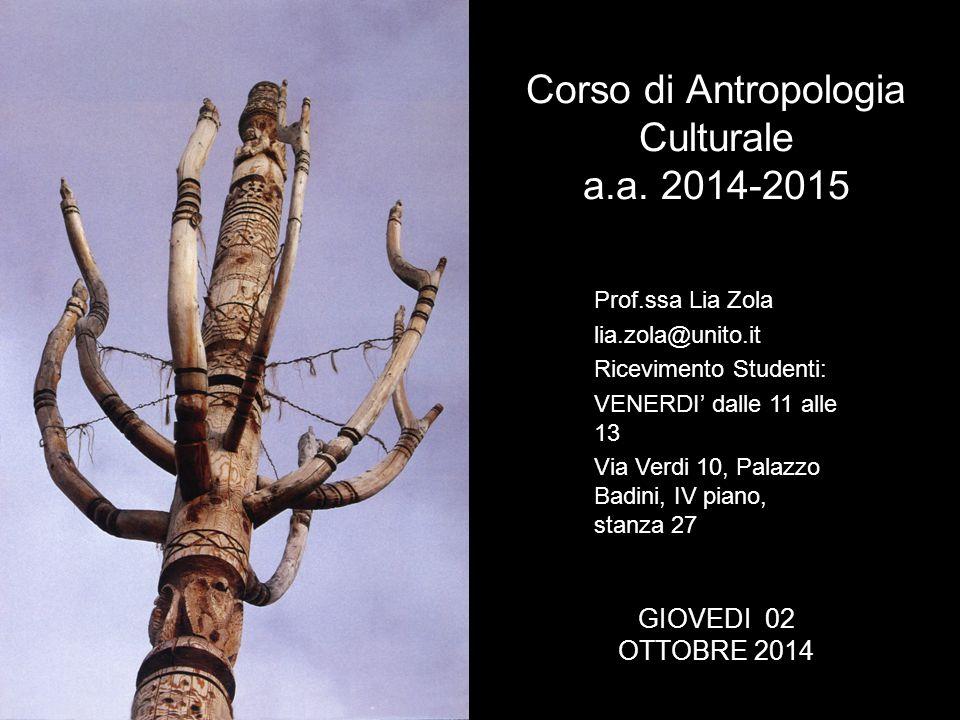 Corso di Antropologia Culturale a.a. 2014-2015 Prof.ssa Lia Zola lia.zola@unito.it Ricevimento Studenti: VENERDI' dalle 11 alle 13 Via Verdi 10, Palaz