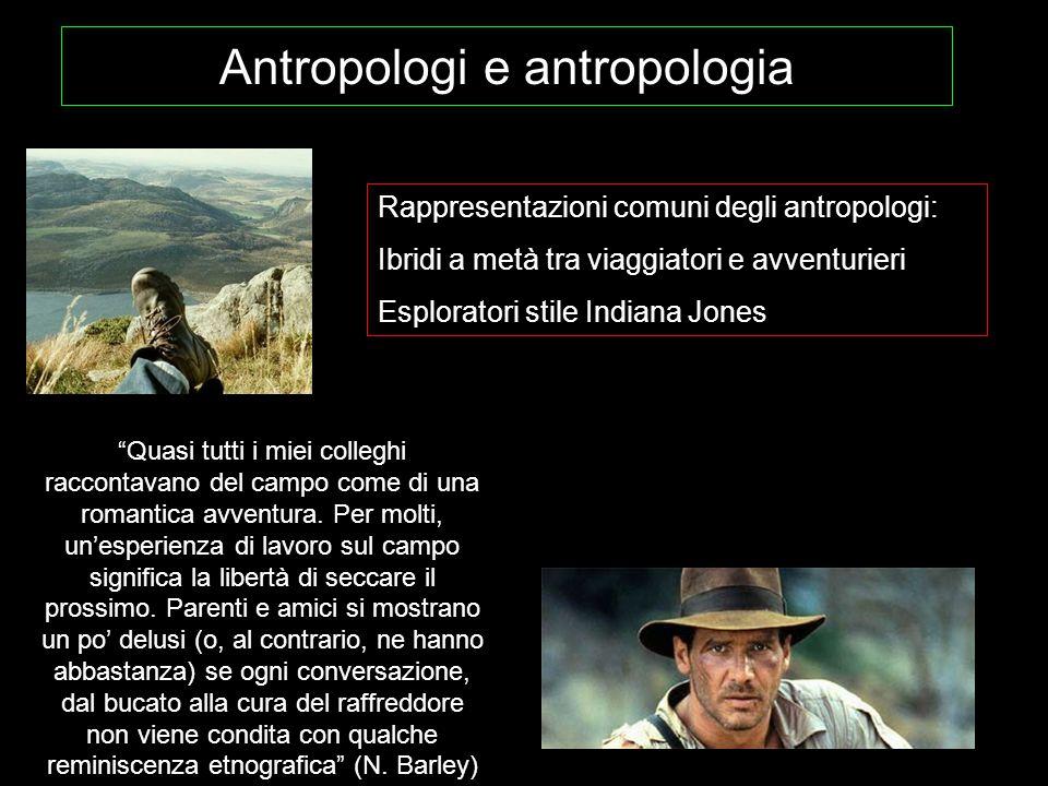 """Antropologi e antropologia Rappresentazioni comuni degli antropologi: Ibridi a metà tra viaggiatori e avventurieri Esploratori stile Indiana Jones """"Qu"""