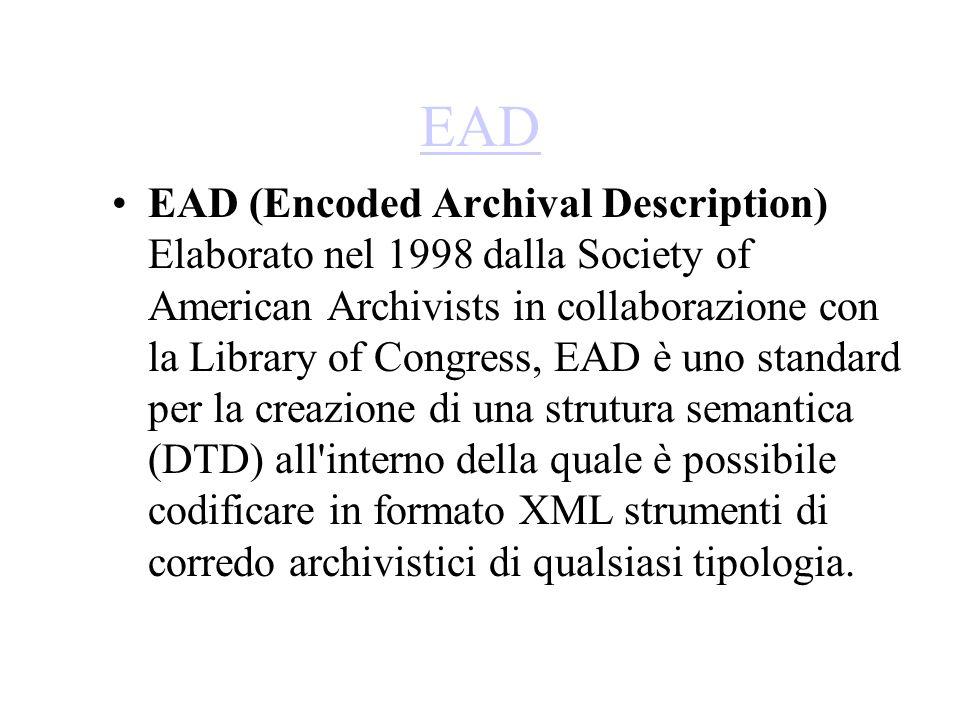 EAD EAD (Encoded Archival Description) Elaborato nel 1998 dalla Society of American Archivists in collaborazione con la Library of Congress, EAD è uno