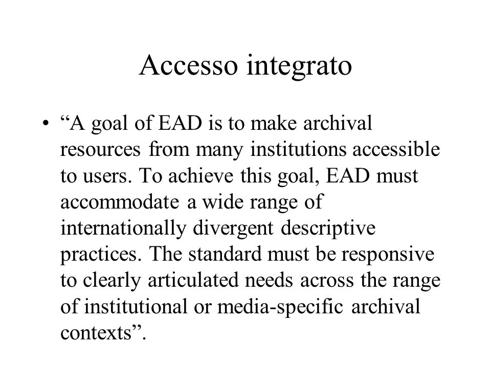"Accesso integrato ""A goal of EAD is to make archival resources from many institutions accessible to users. To achieve this goal, EAD must accommodate"