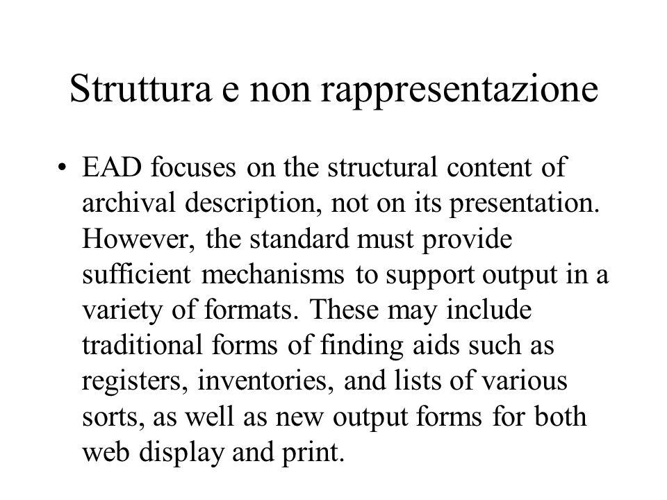 Struttura e non rappresentazione EAD focuses on the structural content of archival description, not on its presentation. However, the standard must pr