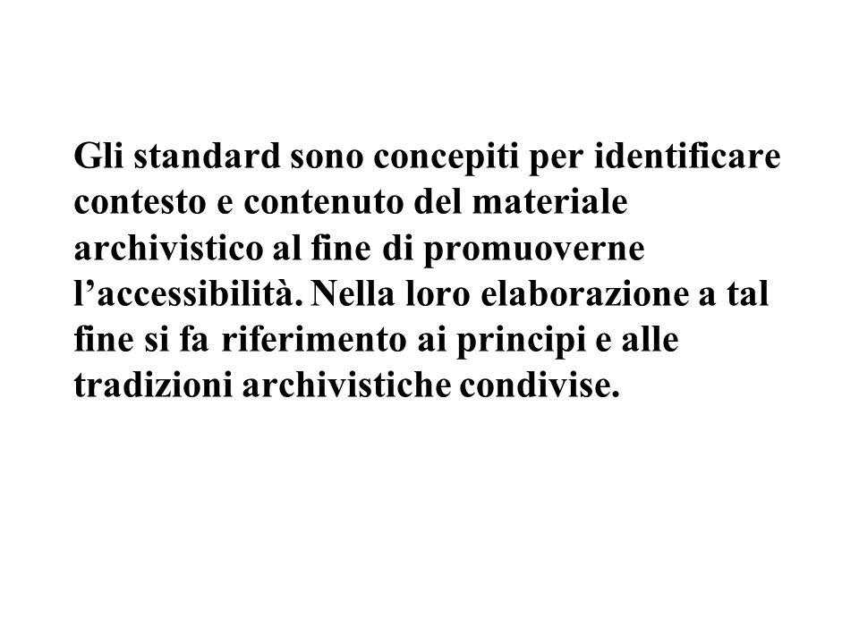 Gli standard sono concepiti per identificare contesto e contenuto del materiale archivistico al fine di promuoverne l'accessibilità. Nella loro elabor