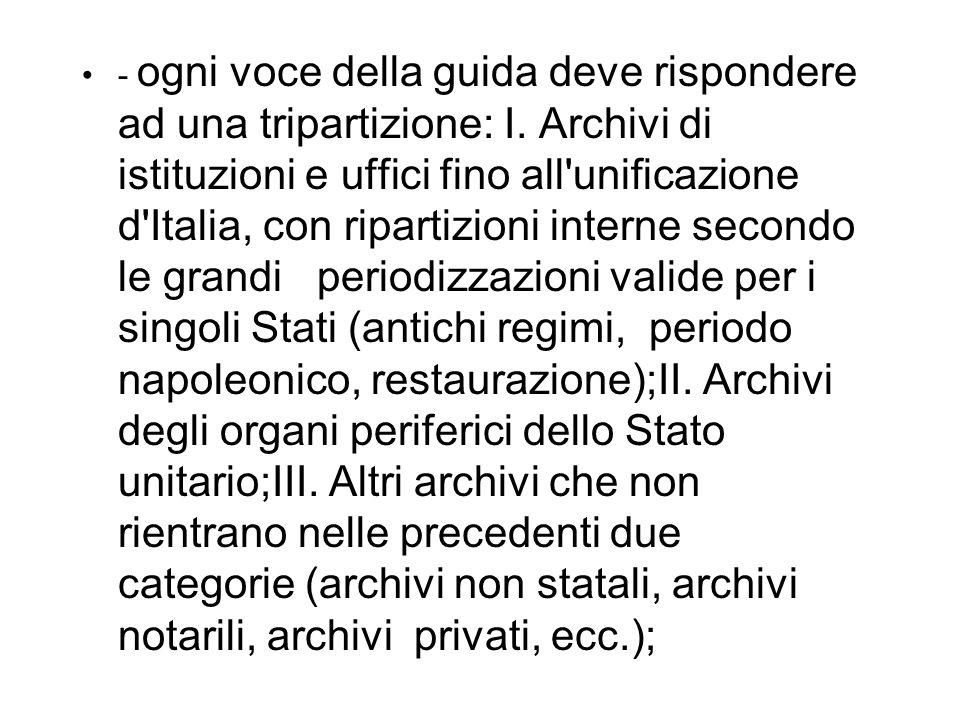 - ogni voce della guida deve rispondere ad una tripartizione: I. Archivi di istituzioni e uffici fino all'unificazione d'Italia, con ripartizioni inte