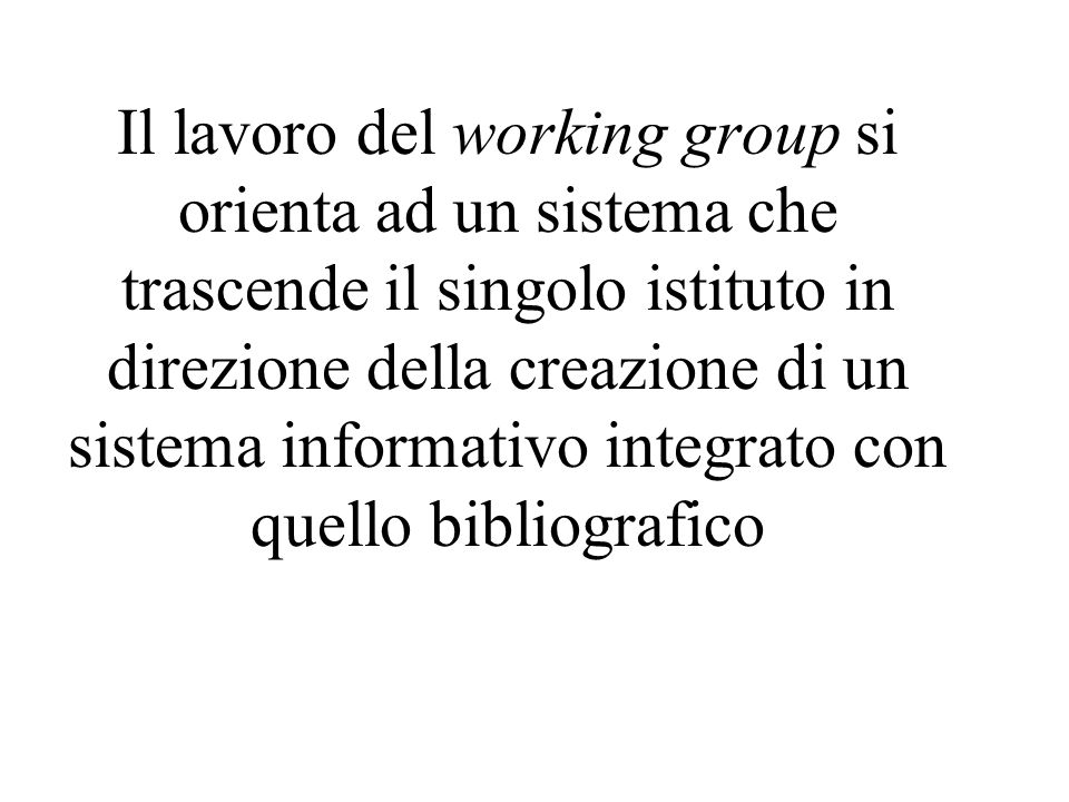 Il lavoro del working group si orienta ad un sistema che trascende il singolo istituto in direzione della creazione di un sistema informativo integrat