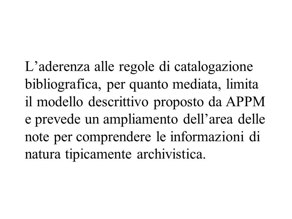 L'aderenza alle regole di catalogazione bibliografica, per quanto mediata, limita il modello descrittivo proposto da APPM e prevede un ampliamento del
