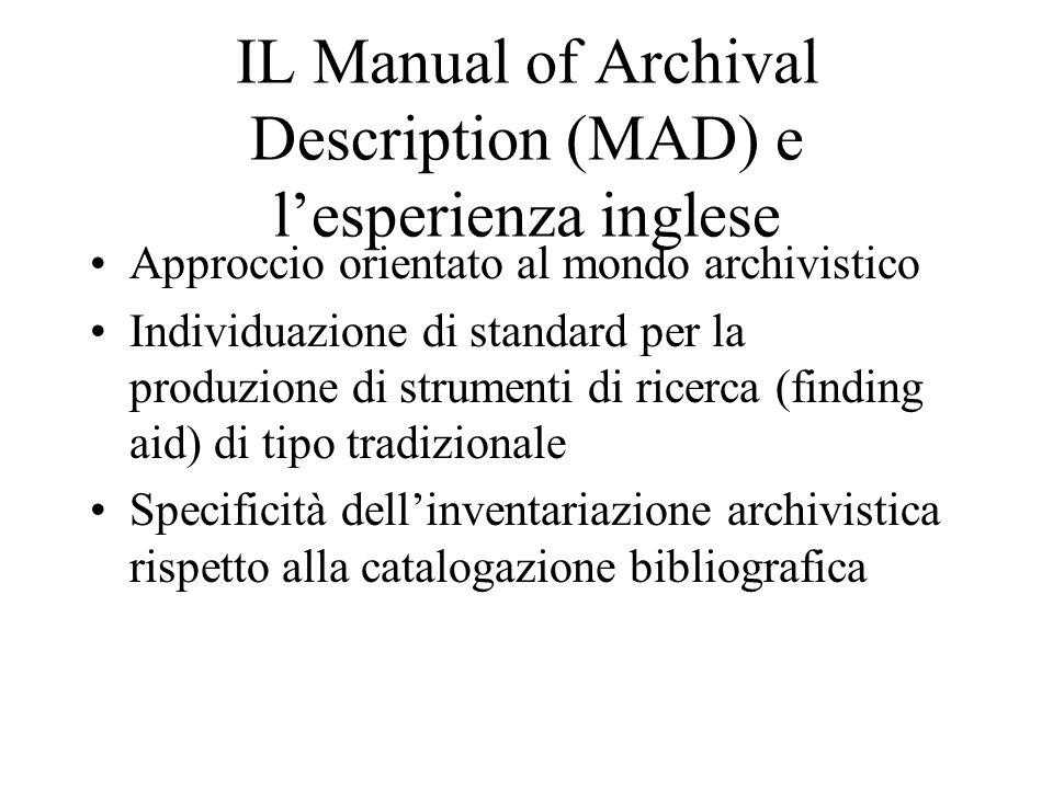 IL Manual of Archival Description (MAD) e l'esperienza inglese Approccio orientato al mondo archivistico Individuazione di standard per la produzione