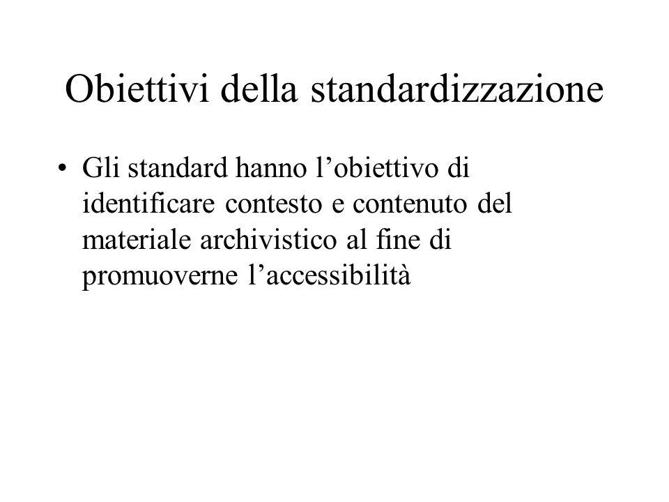 Obiettivi della standardizzazione Gli standard hanno l'obiettivo di identificare contesto e contenuto del materiale archivistico al fine di promuovern