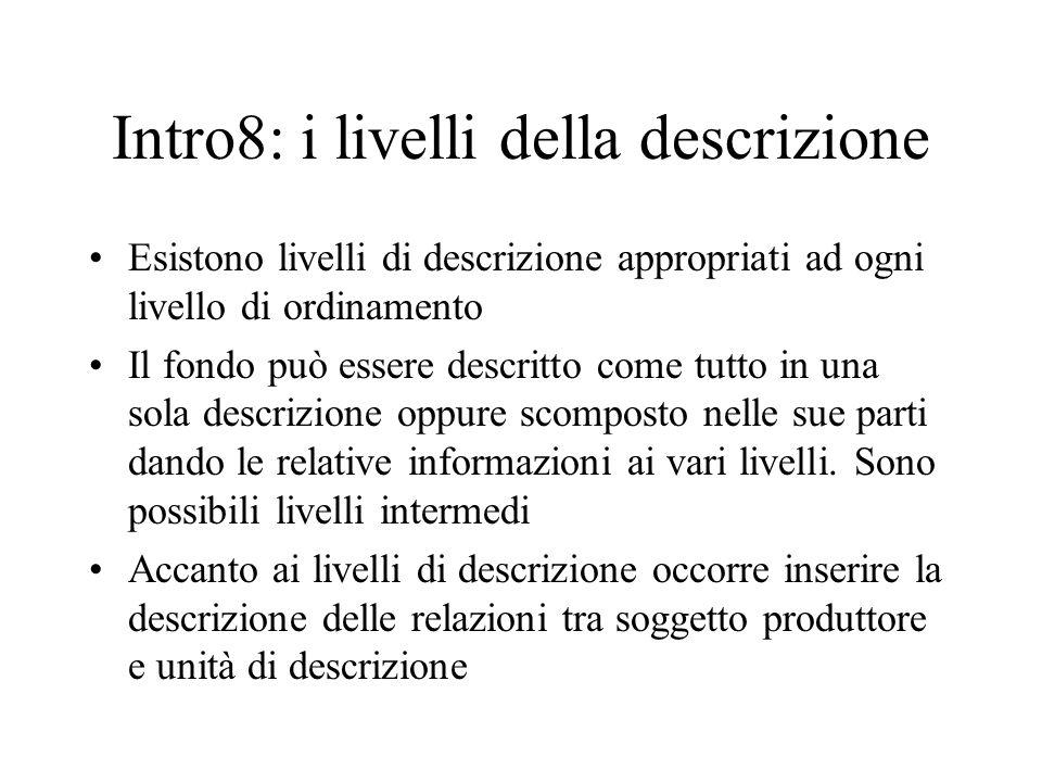 Intro8: i livelli della descrizione Esistono livelli di descrizione appropriati ad ogni livello di ordinamento Il fondo può essere descritto come tutt