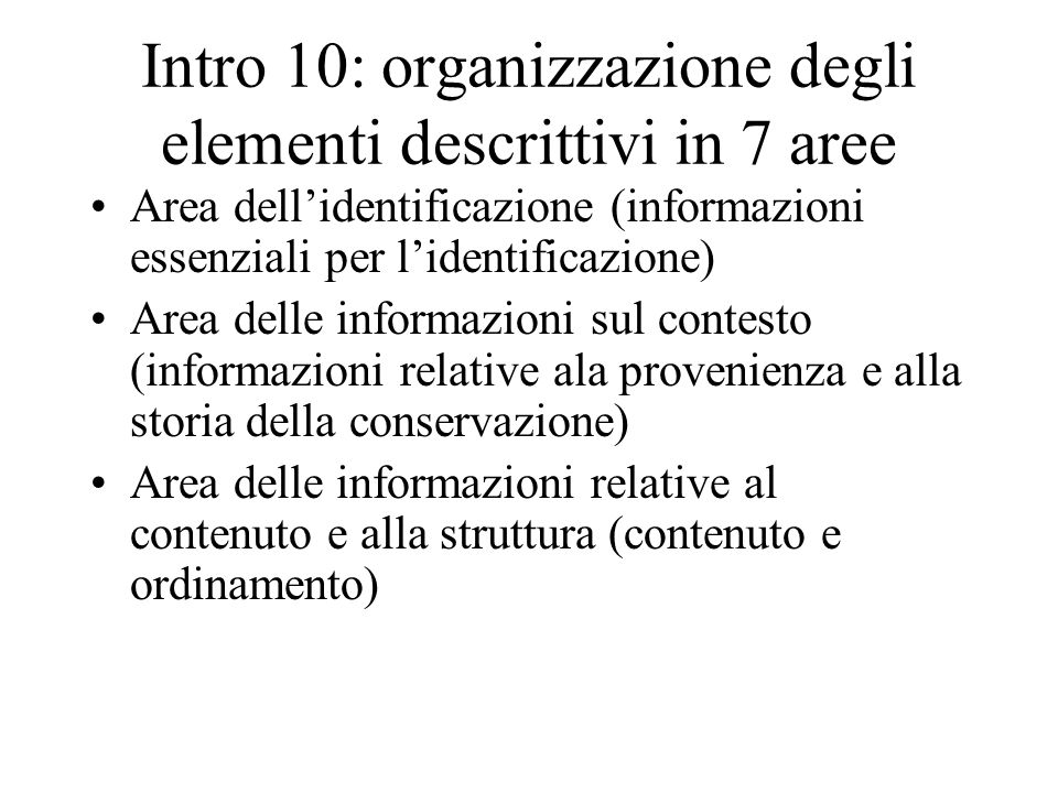 aree2 Area delle informazioni relative alle condizioni di accesso e utilizzazione(disponibilità) Area delle informazioni relative a documentazione collegata e complementare (relazioni con documenti conservati altrove ma significativi ai fini della comprensione Area delle note Area di controllo della descrizione (informazioni su chi come e quando ha descritto)