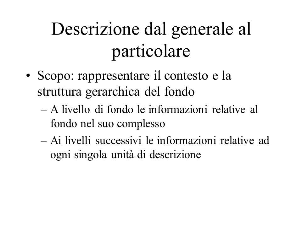 Descrizione dal generale al particolare Scopo: rappresentare il contesto e la struttura gerarchica del fondo –A livello di fondo le informazioni relat