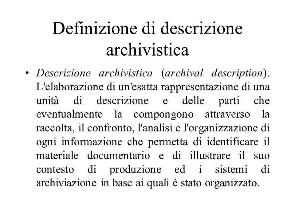 Definizione di descrizione archivistica Descrizione archivistica (archival description). L'elaborazione di un'esatta rappresentazione di una unità di