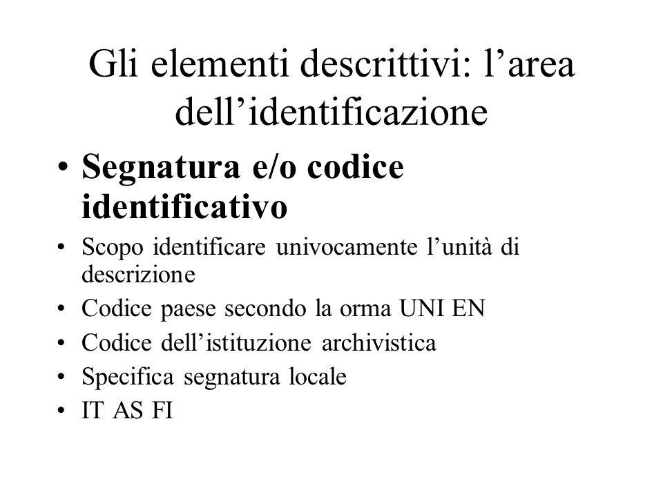 Gli elementi descrittivi: l'area dell'identificazione Segnatura e/o codice identificativo Scopo identificare univocamente l'unità di descrizione Codic