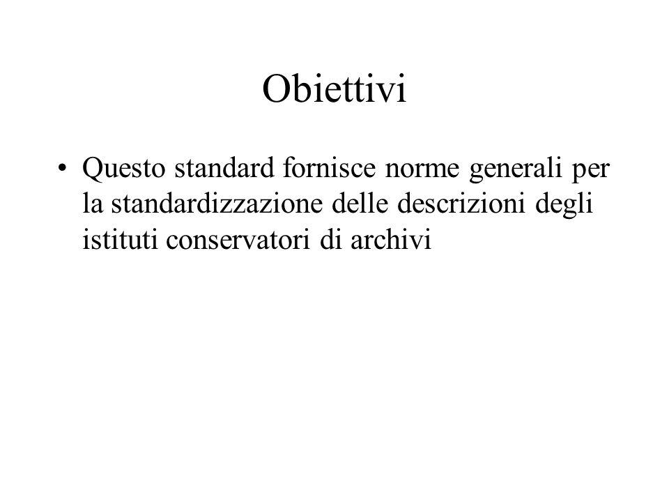 Obiettivi Questo standard fornisce norme generali per la standardizzazione delle descrizioni degli istituti conservatori di archivi