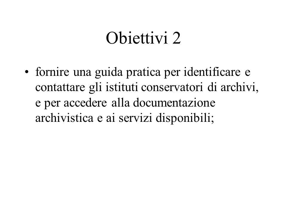 Obiettivi 2 fornire una guida pratica per identificare e contattare gli istituti conservatori di archivi, e per accedere alla documentazione archivist
