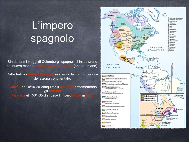 L'impero spagnolo Sin dai primi viaggi di Colombo gli spagnoli si insediarono nel nuovo mondo sfruttandone le risorse (anche umane). Dalle Antille i c