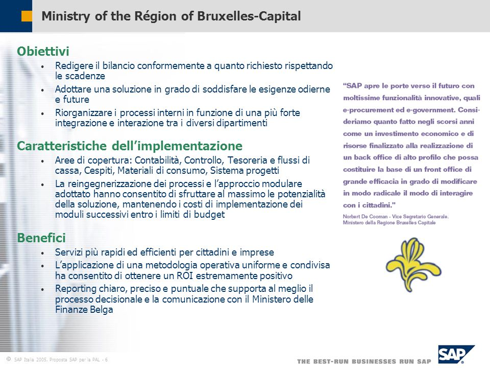  SAP Italia 2005, Proposta SAP per la PAL - 6 Ministry of the Région of Bruxelles-Capital Obiettivi Redigere il bilancio conformemente a quanto richiesto rispettando le scadenze Adottare una soluzione in grado di soddisfare le esigenze odierne e future Riorganizzare i processi interni in funzione di una più forte integrazione e interazione tra i diversi dipartimenti Caratteristiche dell'implementazione Aree di copertura: Contabilità, Controllo, Tesoreria e flussi di cassa, Cespiti, Materiali di consumo, Sistema progetti La reingegnerizzazione dei processi e l'approccio modulare adottato hanno consentito di sfruttare al massimo le potenzialità della soluzione, mantenendo i costi di implementazione dei moduli successivi entro i limiti di budget Benefici Servizi più rapidi ed efficienti per cittadini e imprese L'applicazione di una metodologia operativa uniforme e condivisa ha consentito di ottenere un ROI estremamente positivo Reporting chiaro, preciso e puntuale che supporta al meglio il processo decisionale e la comunicazione con il Ministero delle Finanze Belga