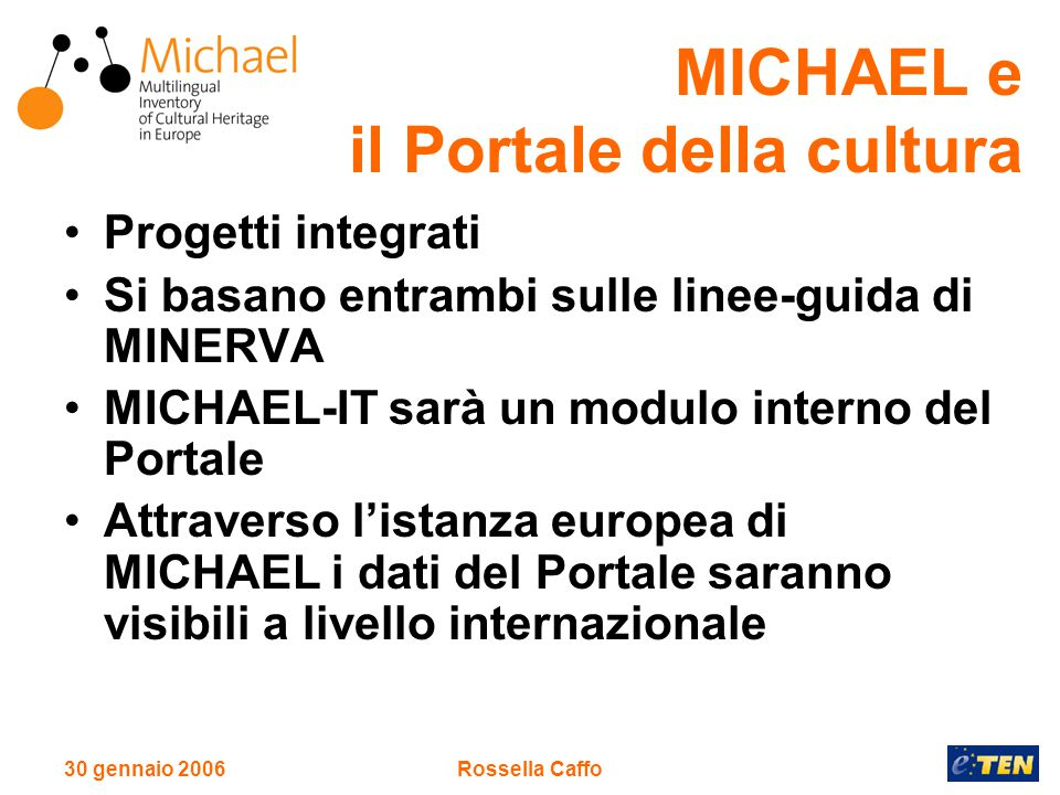 30 gennaio 2006Rossella Caffo MICHAEL e il Portale della cultura Progetti integrati Si basano entrambi sulle linee-guida di MINERVA MICHAEL-IT sarà un modulo interno del Portale Attraverso l'istanza europea di MICHAEL i dati del Portale saranno visibili a livello internazionale