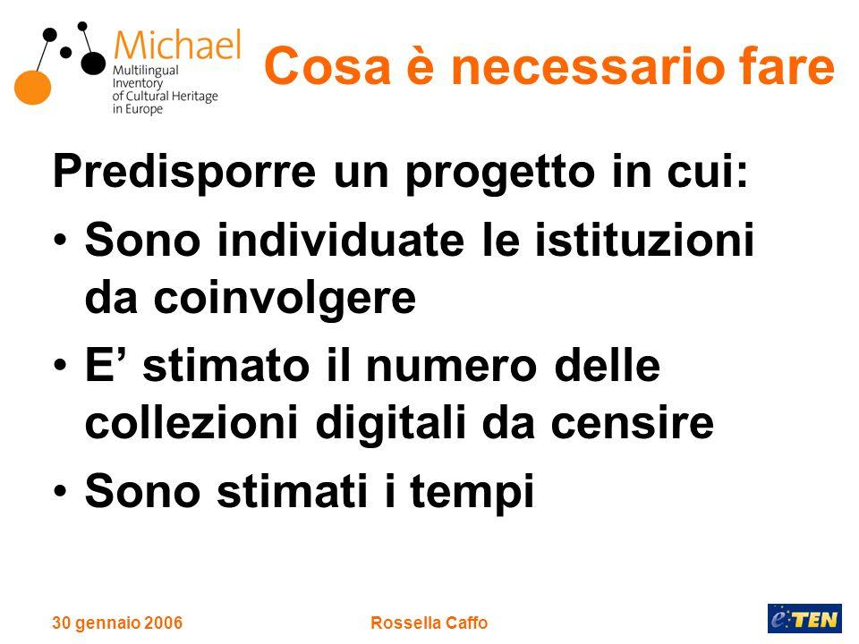 30 gennaio 2006Rossella Caffo Cosa è necessario fare Predisporre un progetto in cui: Sono individuate le istituzioni da coinvolgere E' stimato il numero delle collezioni digitali da censire Sono stimati i tempi