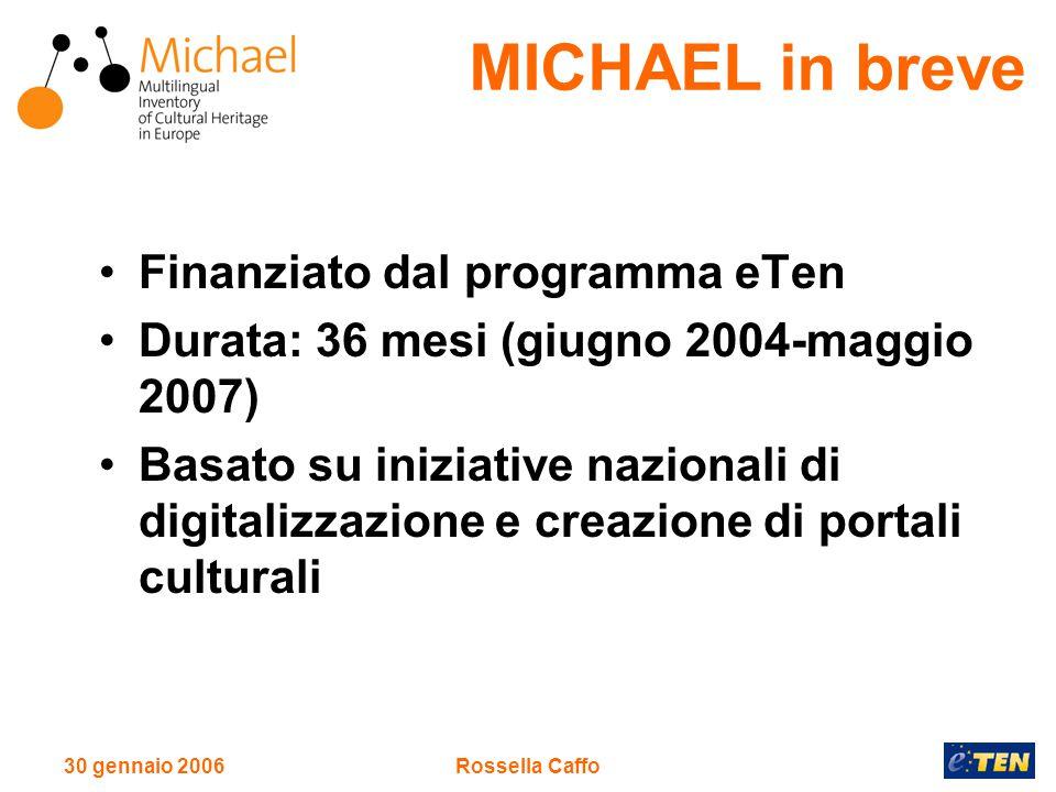 30 gennaio 2006Rossella Caffo Finanziato dal programma eTen Durata: 36 mesi (giugno 2004-maggio 2007) Basato su iniziative nazionali di digitalizzazione e creazione di portali culturali MICHAEL in breve