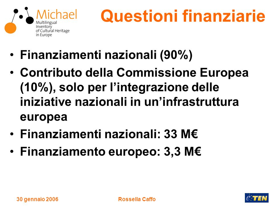 30 gennaio 2006Rossella Caffo Finanziamenti nazionali (90%) Contributo della Commissione Europea (10%), solo per l'integrazione delle iniziative nazionali in un'infrastruttura europea Finanziamenti nazionali: 33 M€ Finanziamento europeo: 3,3 M€ Questioni finanziarie