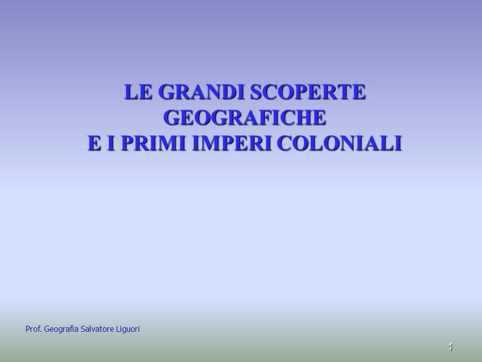 LE GRANDI SCOPERTE GEOGRAFICHE E I PRIMI IMPERI COLONIALI LE GRANDI SCOPERTE GEOGRAFICHE E I PRIMI IMPERI COLONIALI 1 Prof. Geografia Salvatore Liguor