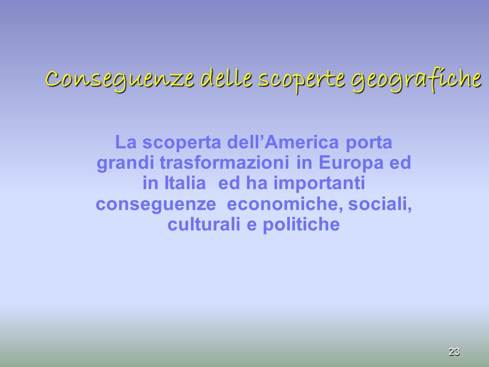 Conseguenze delle scoperte geografiche La scoperta dell'America porta grandi trasformazioni in Europa ed in Italia ed ha importanti conseguenze econom