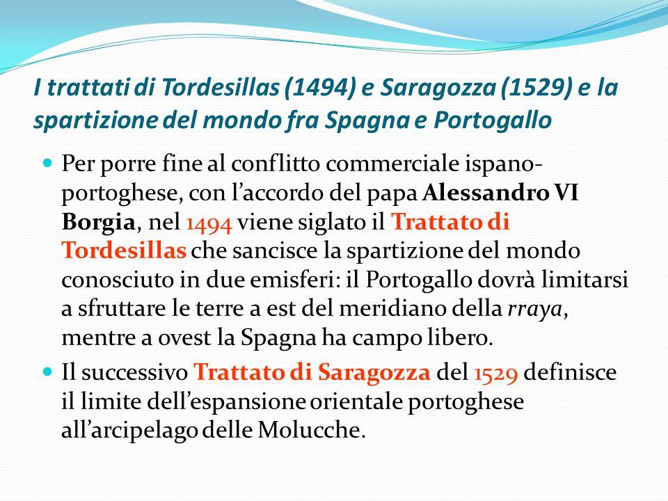 I trattati di Tordesillas (1494) e Saragozza (1529) e la spartizione del mondo fra Spagna e Portogallo Per porre fine al conflitto commerciale ispano- portoghese, con l'accordo del papa Alessandro VI Borgia, nel 1494 viene siglato il Trattato di Tordesillas che sancisce la spartizione del mondo conosciuto in due emisferi: il Portogallo dovrà limitarsi a sfruttare le terre a est del meridiano della rraya, mentre a ovest la Spagna ha campo libero.