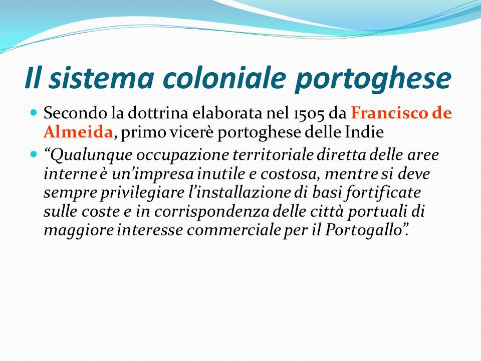 Il sistema coloniale portoghese Secondo la dottrina elaborata nel 1505 da Francisco de Almeida, primo vicerè portoghese delle Indie Qualunque occupazione territoriale diretta delle aree interne è un'impresa inutile e costosa, mentre si deve sempre privilegiare l'installazione di basi fortificate sulle coste e in corrispondenza delle città portuali di maggiore interesse commerciale per il Portogallo .