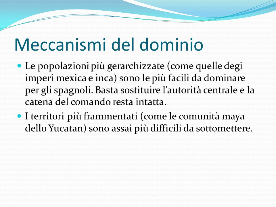 Meccanismi del dominio Le popolazioni più gerarchizzate (come quelle degi imperi mexica e inca) sono le più facili da dominare per gli spagnoli.