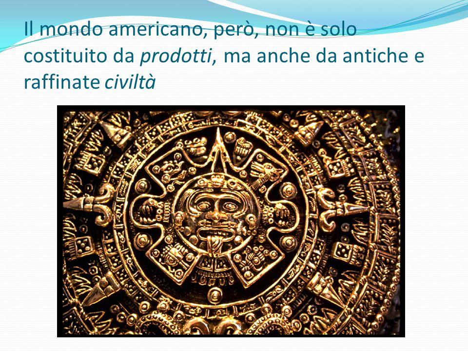 Il mondo americano, però, non è solo costituito da prodotti, ma anche da antiche e raffinate civiltà
