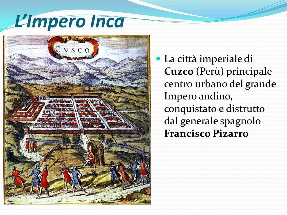 L'Impero Inca La città imperiale di Cuzco (Perù) principale centro urbano del grande Impero andino, conquistato e distrutto dal generale spagnolo Francisco Pizarro