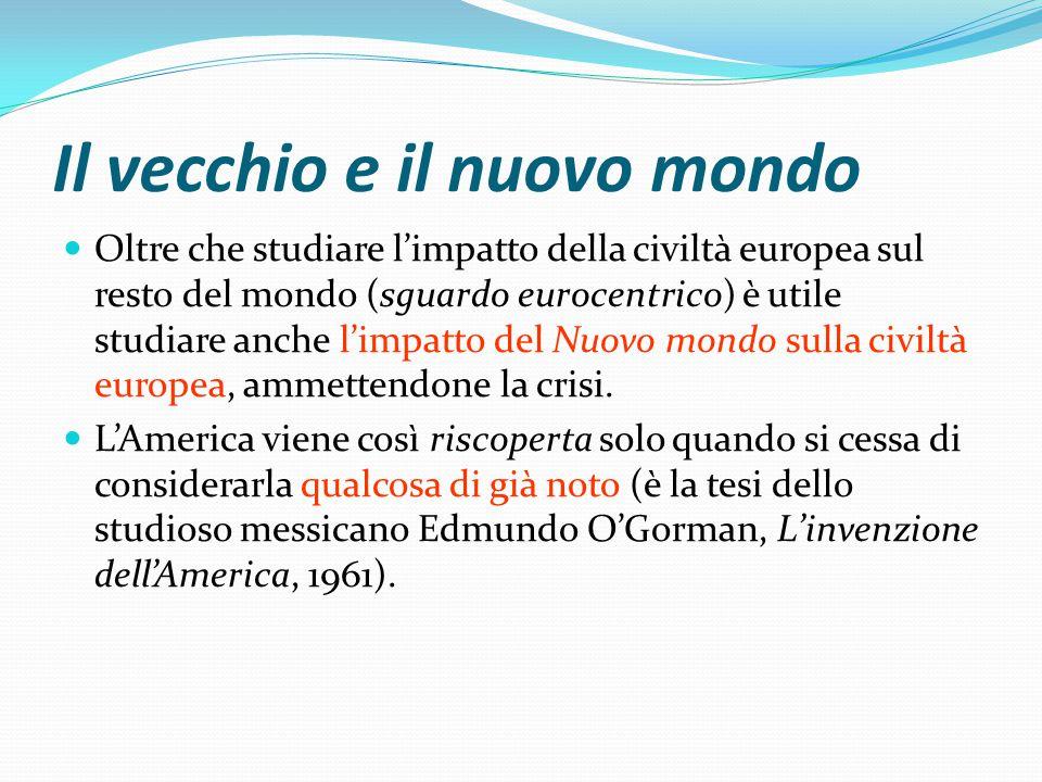 Il vecchio e il nuovo mondo Oltre che studiare l'impatto della civiltà europea sul resto del mondo (sguardo eurocentrico) è utile studiare anche l'impatto del Nuovo mondo sulla civiltà europea, ammettendone la crisi.