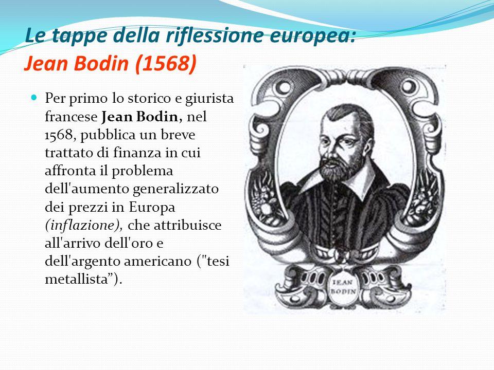 Le tappe della riflessione europea: Jean Bodin (1568) Per primo lo storico e giurista francese Jean Bodin, nel 1568, pubblica un breve trattato di finanza in cui affronta il problema dell aumento generalizzato dei prezzi in Europa (inflazione), che attribuisce all arrivo dell oro e dell argento americano ( tesi metallista ).